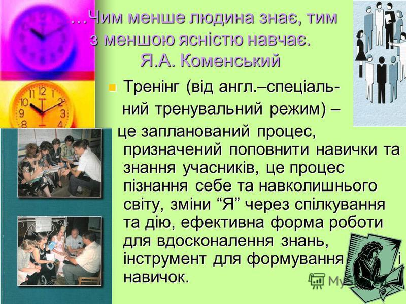 …Чим менше людина знає, тим з меншою ясністю навчає. Я.А. Коменський Тренінг (від англ.–спеціаль- Тренінг (від англ.–спеціаль- ний тренувальний режим) – ний тренувальний режим) – це запланований процес, призначений поповнити навички та знання учасник
