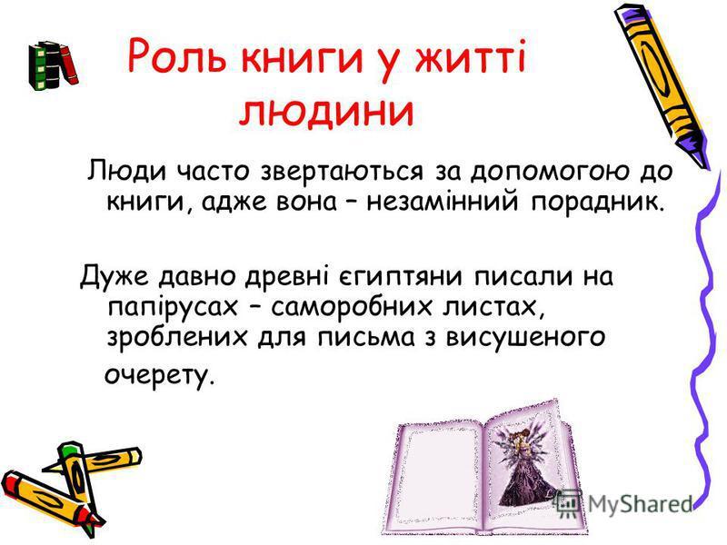 Роль книги у житті людини Люди часто звертаються за допомогою до книги, адже вона – незамінний порадник. Дуже давно древні єгиптяни писали на папірусах – саморобних листах, зроблених для письма з висушеного очерету.