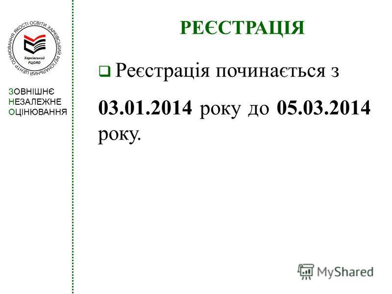 РЕЄСТРАЦІЯ Реєстрація починається з 03.01.2014 року до 05.03.2014 року. ЗОВНІШНЄ НЕЗАЛЕЖНЕ ОЦІНЮВАННЯ