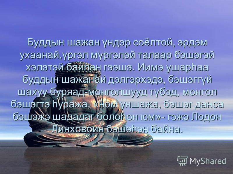 Буддын шажан үндэр соёлтой, эрдэм ухаанай,үргэл мүргэлэй талаар бэшэгэй хэлэтэй байhан гээшэ. Иимэ ушарhаа буддын шажанай дэлгэрхэдэ, бэшэггүй шахуу буряад-монголшууд түбэд, монгол бэшэгтэ hуража, «ном уншажа, бэшэг данса бэшэжэ шададаг болоhон юм»-