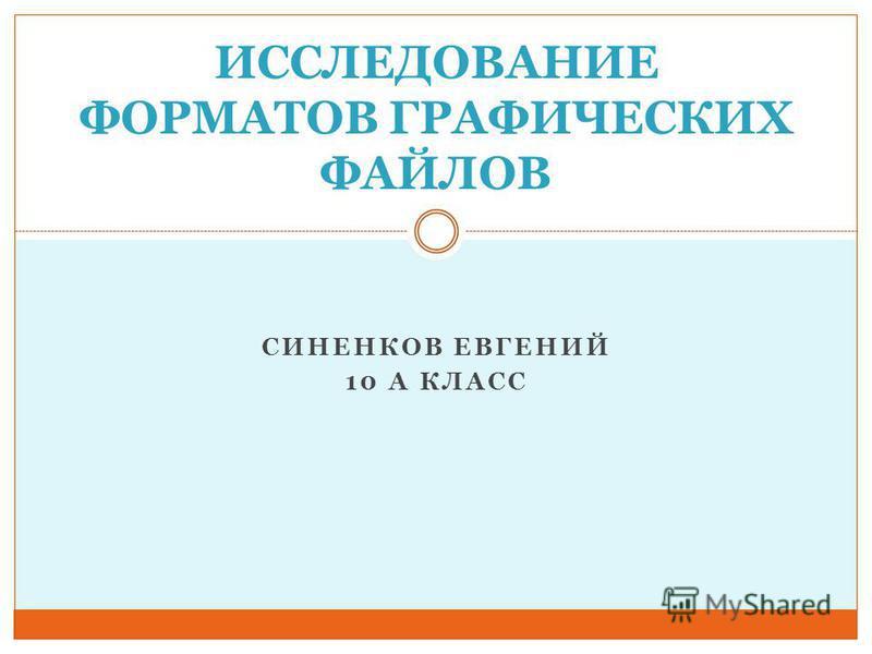 СИНЕНКОВ ЕВГЕНИЙ 10 А КЛАСС ИССЛЕДОВАНИЕ ФОРМАТОВ ГРАФИЧЕСКИХ ФАЙЛОВ