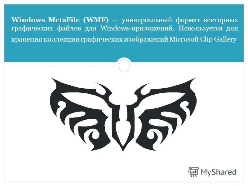Windows MetaFile (WMF) универсальный формат векторных графических файлов для Windows-приложений. Используется для хранения коллекции графических изображений Microsoft Clip Gallery