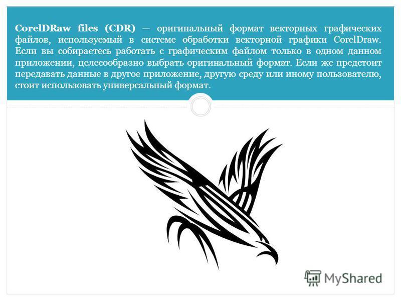 CorelDRaw files (CDR) оригинальный формат векторных графических файлов, используемый в системе обработки векторной графики CorelDraw. Если вы собираетесь работать с графическим файлом только в одном данном приложении, целесообразно выбрать оригинальн