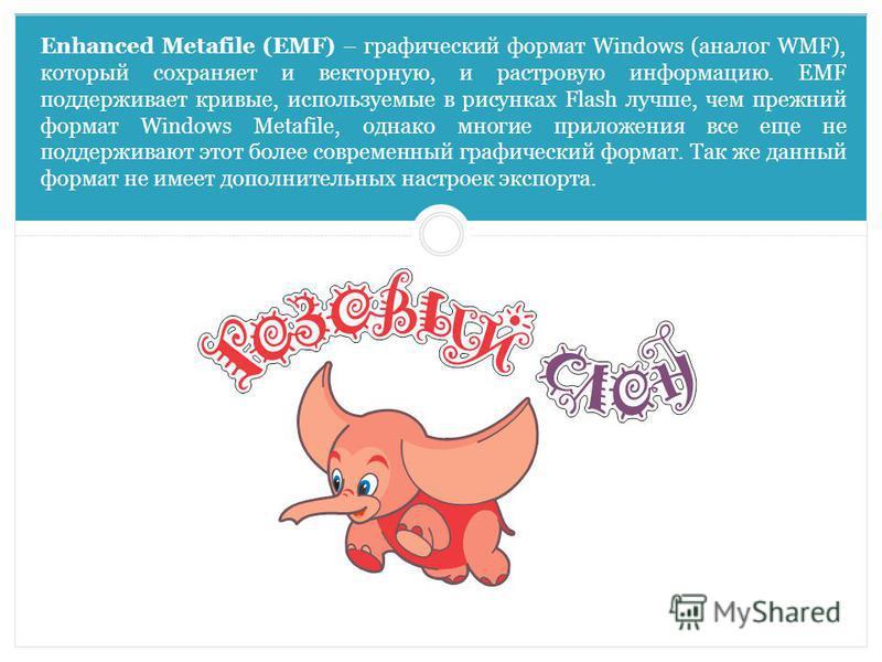 Enhanced Metafile (EMF) – графический формат Windows (аналог WMF), который сохраняет и векторную, и растровую информацию. EMF поддерживает кривые, используемые в рисунках Flash лучше, чем прежний формат Windows Metafile, однако многие приложения все