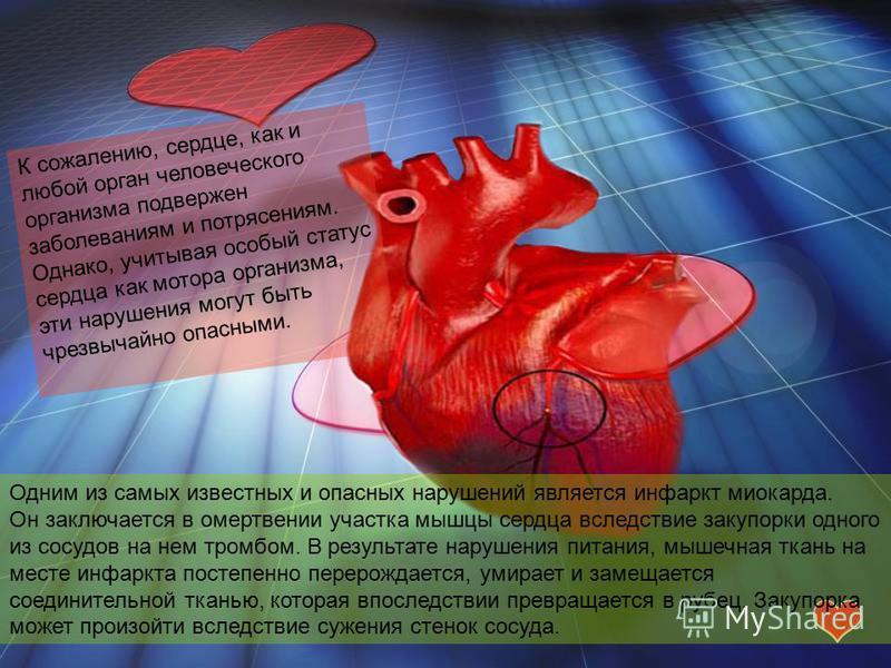 Одним из самых известных и опасных нарушений является инфаркт миокарда. Он заключается в омертвении участка мышцы сердца вследствие закупорки одного из сосудов на нем тромбом. В результате нарушения питания, мышечная ткань на месте инфаркта постепенн