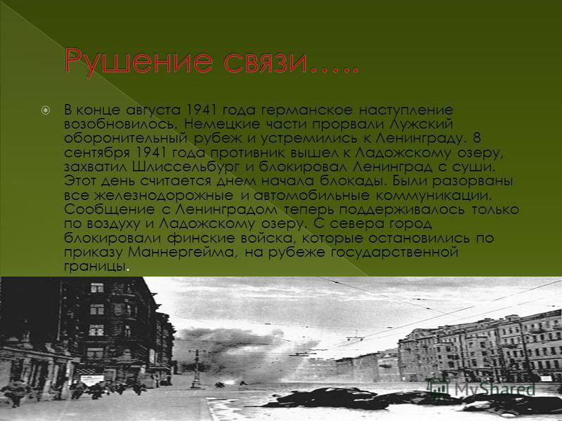 В конце августа 1941 года германское наступление возобновилось. Немецкие части прорвали Лужский оборонительный рубеж и устремились к Ленинграду. 8 сентября 1941 года противник вышел к Ладожскому озеру, захватил Шлиссельбург и блокировал Ленинград с с