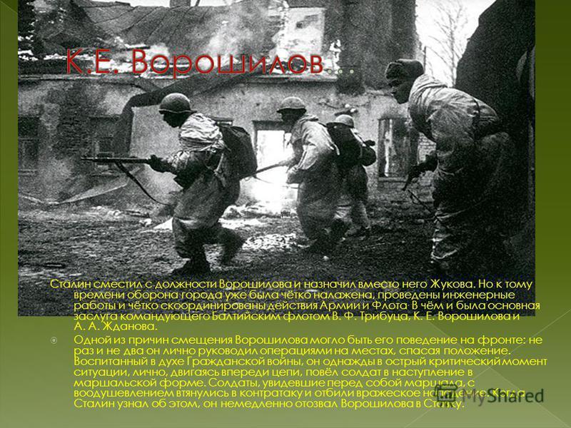 Сталин сместил с должности Ворошилова и назначил вместо него Жукова. Но к тому времени оборона города уже была чётко налажена, проведены инженерные работы и чётко скоординированы действия Армии и Флота. В чём и была основная заслуга командующего Балт