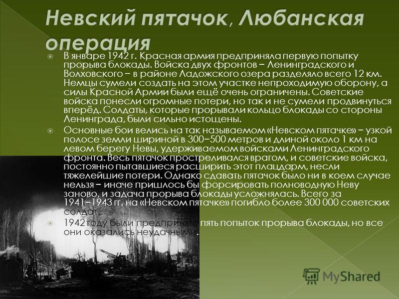 В январе 1942 г. Красная армия предприняла первую попытку прорыва блокады. Войска двух фронтов Ленинградского и Волховского в районе Ладожского озера разделяло всего 12 км. Немцы сумели создать на этом участке непроходимую оборону, а силы Красной Арм