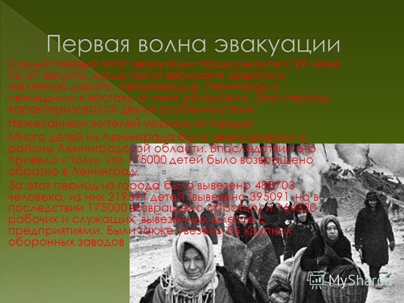 Самый первый этап эвакуации продолжался с 29 июня по 27 августа, когда части вермахта захватили железную дорогу, связывающую Ленинград с лежащими к востоку от него областями. Этот период характеризовался двумя особенностями: Нежеланием жителей уезжат