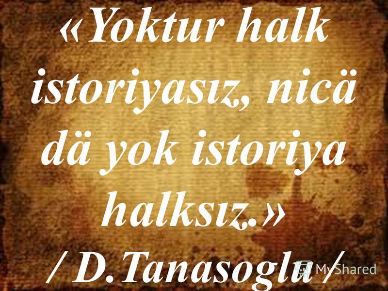 «Yoktur halk istoriyasız, nicä dä yok istoriya halksız.» / D.Tanasoglu /