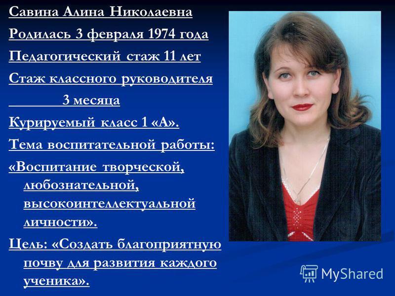 Савина Алина Николаевна Родилась 3 февраля 1974 года Педагогический стаж 11 лет Стаж классного руководителя 3 месяца Курируемый класс 1 «А». Тема воспитательной работы: «Воспитание творческой, любознательной, высокоинтеллектуальной личности». Цель: «