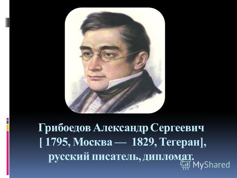 Грибоедов Александр Сергеевич [ 1795, Москва 1829, Тегеран], русский писатель, дипломат.