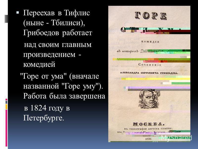 Переехав в Тифлис (ныне - Тбилиси), Грибоедов работает над своим главным произведением - комедией Горе от ума (вначале названной Горе уму). Работа была завершена в 1824 году в Петербурге.