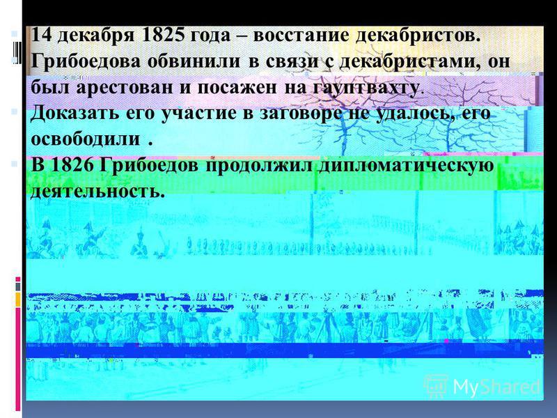 14 декабря 1825 года – восстание декабристов. Грибоедова обвинили в связи с декабристами, он был арестован и посажен на гауптвахту. Доказать его участие в заговоре не удалось, его освободили. В 1826 Грибоедов продолжил дипломатическую деятельность.
