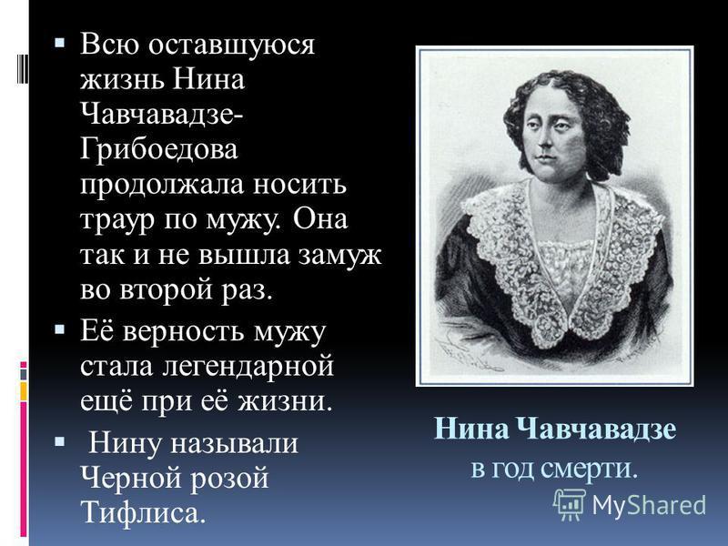 Нина Чавчавадзе в год смерти. Всю оставшуюся жизнь Нина Чавчавадзе- Грибоедова продолжала носить траур по мужу. Она так и не вышла замуж во второй раз. Её верность мужу стала легендарной ещё при её жизни. Нину называли Черной розой Тифлиса.