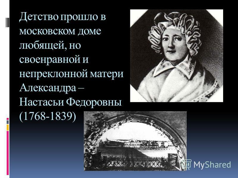 Детство прошло в московском доме любящей, но своенравной и непреклонной матери Александра – Настасьи Федоровны (1768-1839)