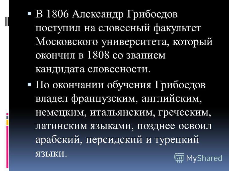 В 1806 Александр Грибоедов поступил на словесный факультет Московского университета, который окончил в 1808 со званием кандидата словесности. По окончании обучения Грибоедов владел французским, английским, немецким, итальянским, греческим, латинским