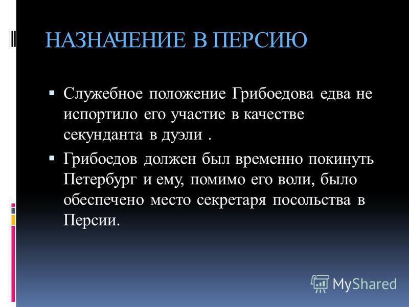 НАЗНАЧЕНИЕ В ПЕРСИЮ Служебное положение Грибоедова едва не испортило его участие в качестве секунданта в дуэли. Грибоедов должен был временно покинуть Петербург и ему, помимо его воли, было обеспечено место секретаря посольства в Персии.