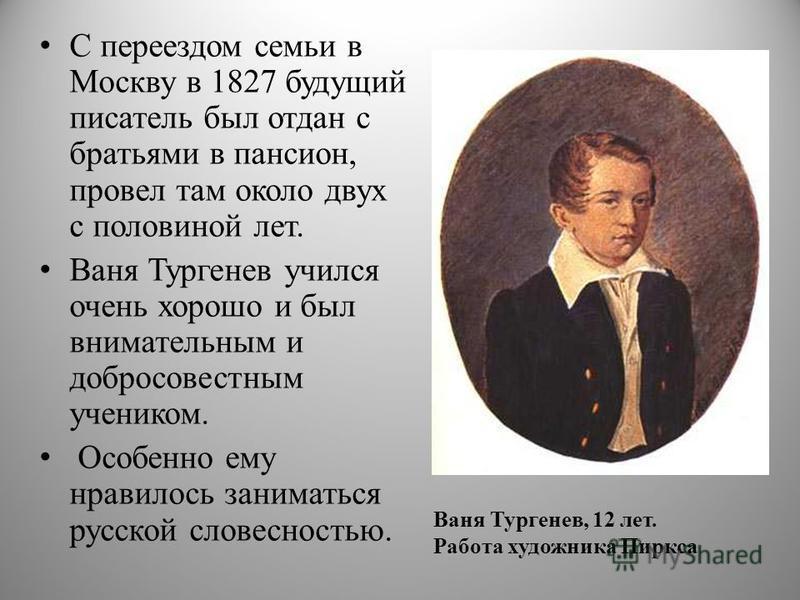 Ваня Тургенев, 12 лет. Работа художника Пиркса С переездом семьи в Москву в 1827 будущий писатель был отдан с братьями в пансион, провел там около двух с половиной лет. Ваня Тургенев учился очень хорошо и был внимательным и добросовестным учеником. О