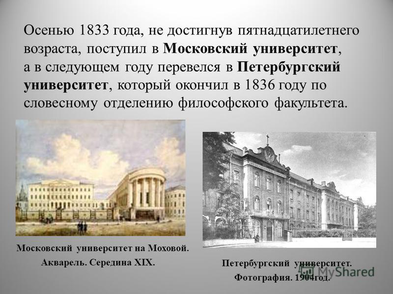 Осенью 1833 года, не достигнув пятнадцатилетнего возраста, поступил в Московский университет, а в следующем году перевелся в Петербургский университет, который окончил в 1836 году по словесному отделению философского факультета. Петербургский универс