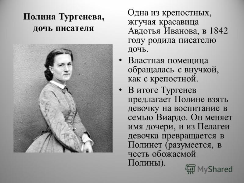 Полина Тургенева, дочь писателя Одна из крепостных, жгучая красавица Авдотья Иванова, в 1842 году родила писателю дочь. Властная помещица обращалась с внучкой, как с крепостной. В итоге Тургенев предлагает Полине взять девочку на воспитание в семью В