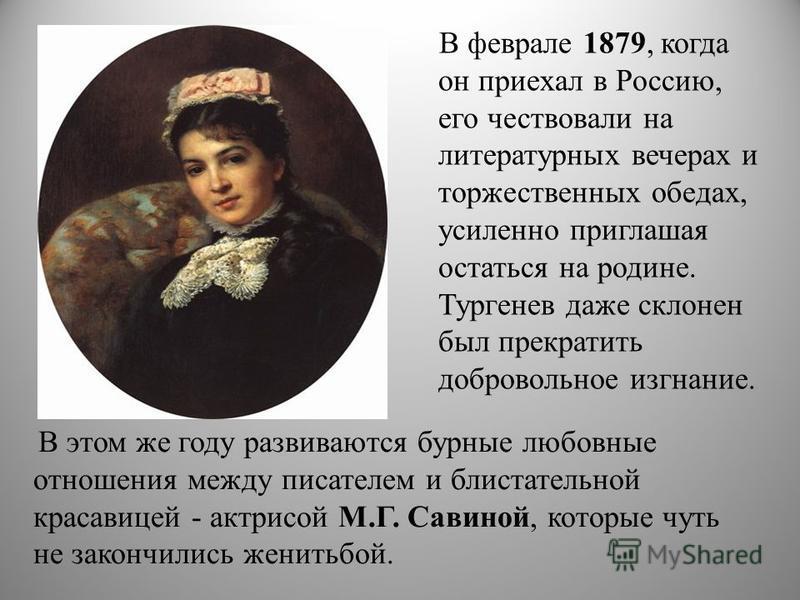 В этом же году развиваются бурные любовные отношения между писателем и блистательной красавицей - актрисой М.Г. Савиной, которые чуть не закончились женитьбой. В феврале 1879, когда он приехал в Россию, его чествовали на литературных вечерах и торжес