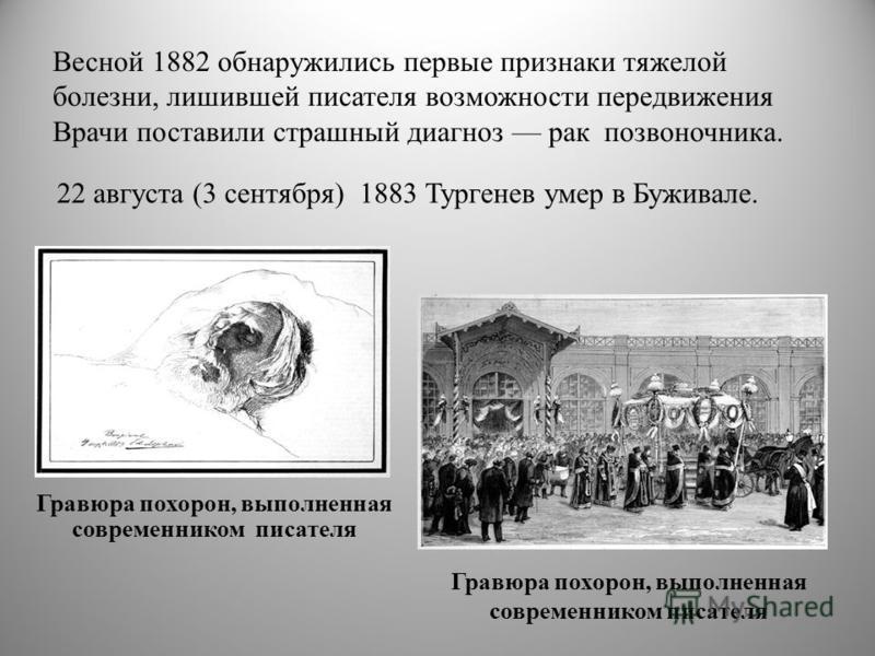 Весной 1882 обнаружились первые признаки тяжелой болезни, лишившей писателя возможности передвижения Врачи поставили страшный диагноз рак позвоночника. Гравюра похорон, выполненная современником писателя 22 августа (3 сентября) 1883 Тургенев умер в Б