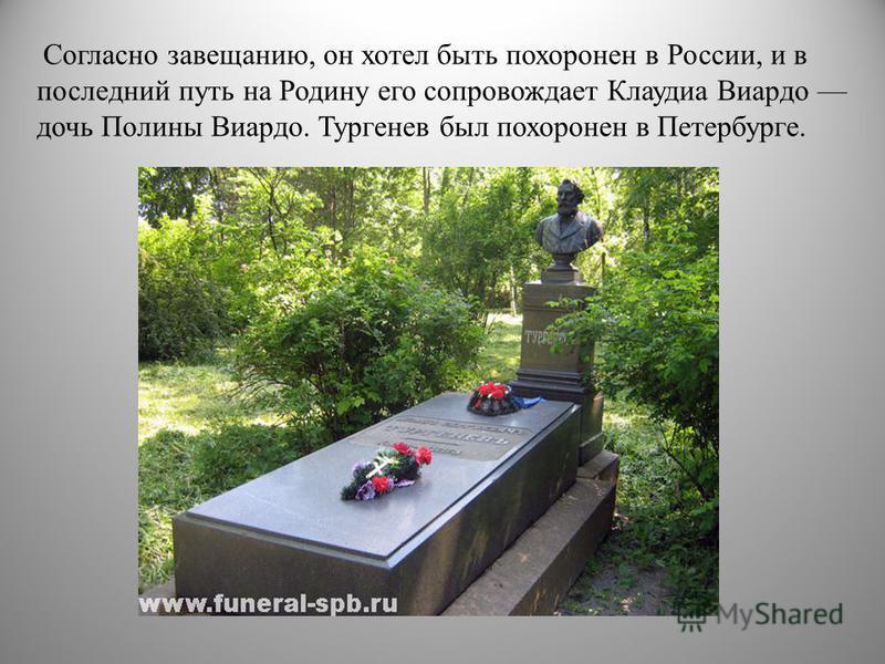 Согласно завещанию, он хотел быть похоронен в России, и в последний путь на Родину его сопровождает Клаудиа Виардо дочь Полины Виардо. Тургенев был похоронен в Петербурге.