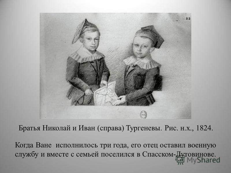 Братья Николай и Иван (справа) Тургеневы. Рис. н.х., 1824. Когда Ване исполнилось три года, его отец оставил военную службу и вместе с семьей поселился в Спасском-Лутовинове.