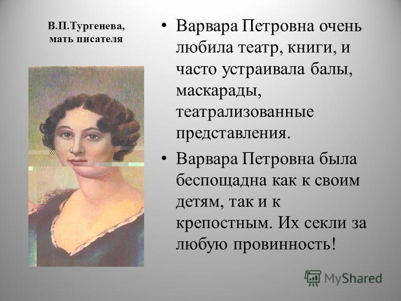 В.П.Тургенева, мать писателя Варвара Петровна очень любила театр, книги, и часто устраивала балы, маскарады, театрализованные представления. Варвара Петровна была беспощадна как к своим детям, так и к крепостным. Их секли за любую провинность!