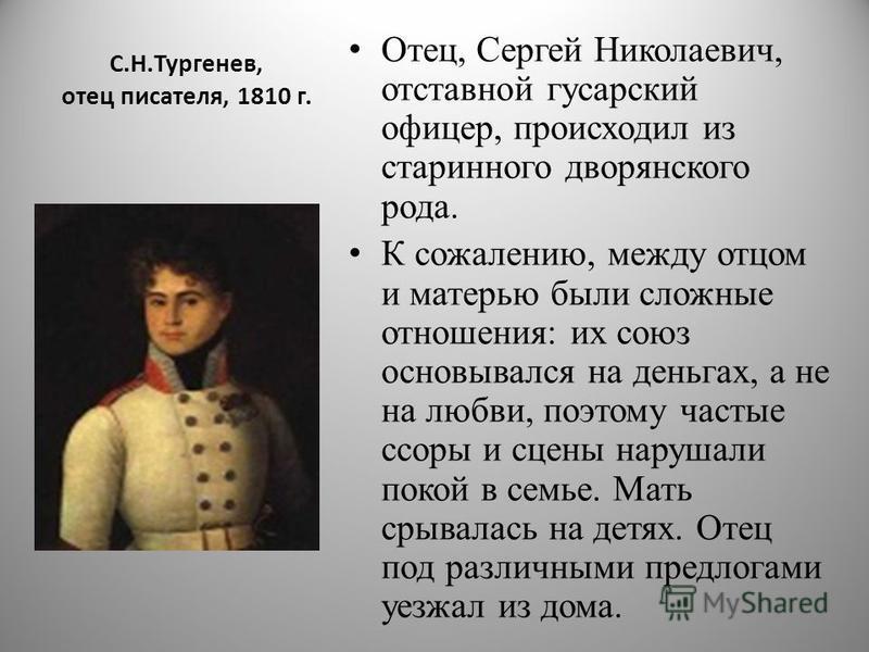 С.Н.Тургенев, отец писателя, 1810 г. Отец, Сергей Николаевич, отставной гусарский офицер, происходил из старинного дворянского рода. К сожалению, между отцом и матерью были сложные отношения: их союз основывался на деньгах, а не на любви, поэтому час