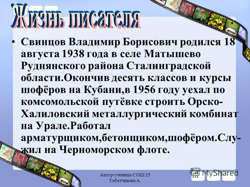 Автор-ученица СОШ 25 Табатчикова А. Свинцов Владимир Борисович родился 18 августа 1938 года в селе Матышево Руднянского района Сталинградской области.Окончив десять классов и курсы шофёров на Кубани,в 1956 году уехал по комсомольской путёвке строить
