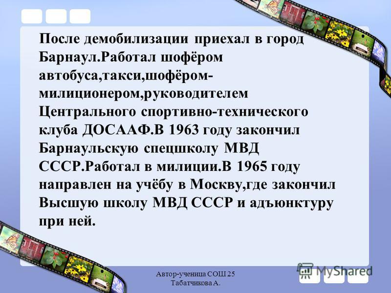 Автор-ученица СОШ 25 Табатчикова А. После демобилизации приехал в город Барнаул.Работал шофёром автобуса,такси,шофёром- милиционером,руководителем Центрального спортивно-технического клуба ДОСААФ.В 1963 году закончил Барнаульскую спецшколу МВД СССР.Р