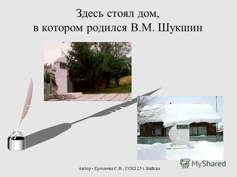 Автор - Еремеева С.В., СОШ 25 г. Бийска Здесь стоял дом, в котором родился В.М. Шукшин