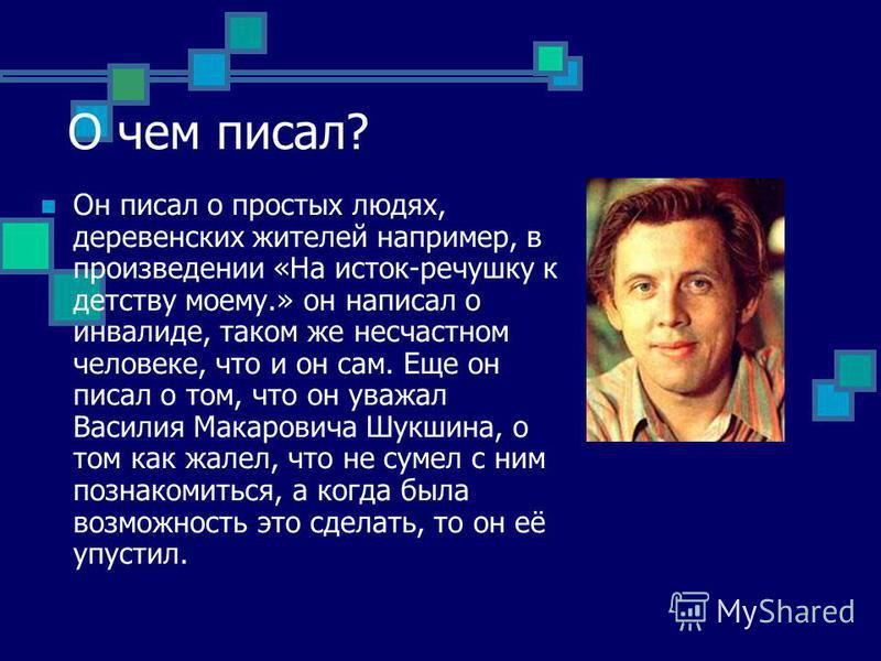 Он писал о простых людях, деревенских жителей например, в произведении «На исток-речушку к детству моему.» он написал о инвалиде, таком же несчастном человеке, что и он сам. Еще он писал о том, что он уважал Василия Макаровича Шукшина, о том как жале