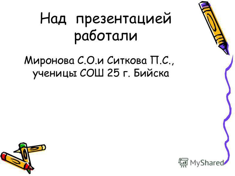 Над презентацией работали Миронова С.О.и Ситкова П.С., ученицы СОШ 25 г. Бийска