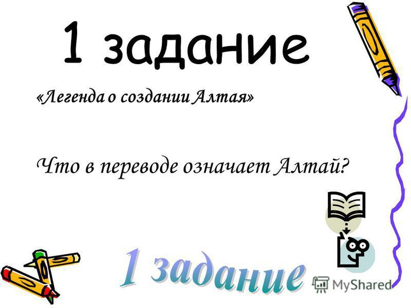 1 задание «Легенда о создании Алтая» Что в переводе означает Алтай?