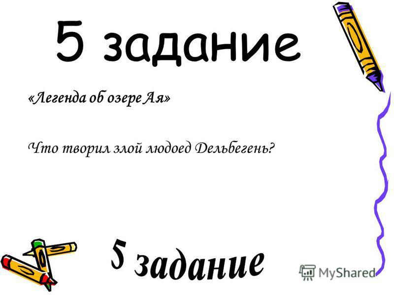 5 задание «Легенда об озере Ая» Что творил злой людоед Дельбегень?
