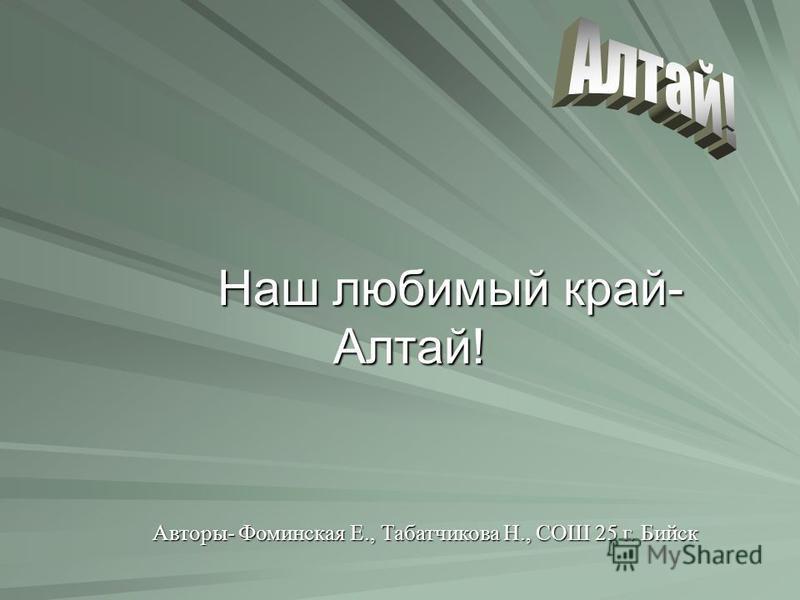 Наш любимый край- Алтай! Наш любимый край- Алтай! Авторы- Фоминская Е., Табатчикова Н., СОШ 25 г. Бийск