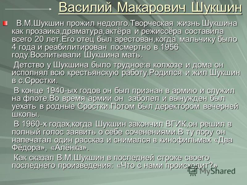 Василий Макарович Шукшин В.М.Шукшин прожил недолго.Творческая жизнь Шукшина как прозаика,драматурга,актёра и режиссёра составила всего 20 лет.Его отец был арестован,когда мальчику было 4 года и реабилитирован посмертно в 1956 году.Воспитывали Шукшина