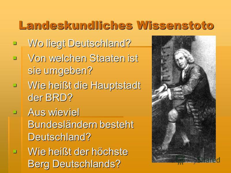 Landeskundliches Wissenstotо Landeskundliches Wissenstotо Wo liegt Deutschland? Wo liegt Deutschland? Von welchen Staaten ist sie umgeben? Von welchen Staaten ist sie umgeben? Wie heißt die Hauptstadt der BRD? Wie heißt die Hauptstadt der BRD? Aus wi