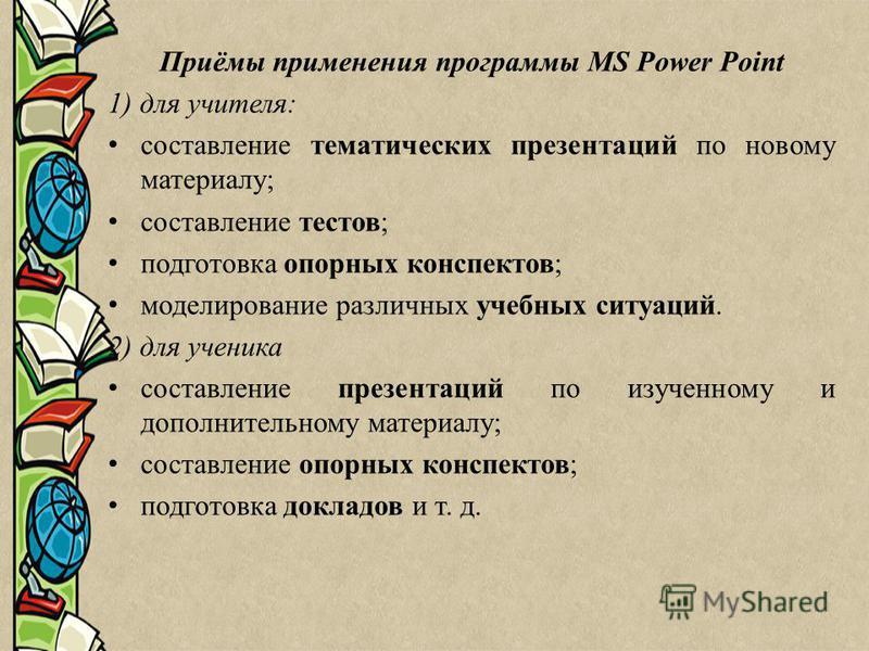 Приёмы применения программы MS Power Point 1) для учителя: составление тематических презентаций по новому материалу; составление тестов; подготовка опорных конспектов; моделирование различных учебных ситуаций. 2) для ученика составление презентаций п