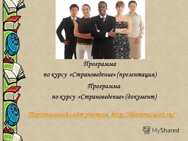 Программа по курсу «Страноведение» (документ) Программа по курсу «Страноведение» (презентация) Персональный сайт учителя http://literarus.ucoz.ru/