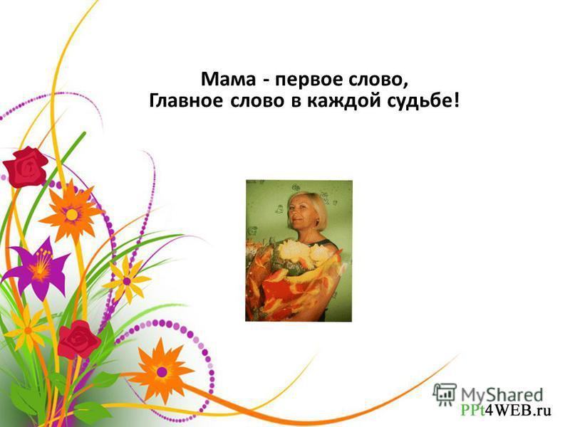 Мама - первое слово, Главное слово в каждой судьбе!