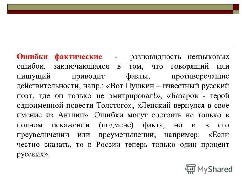Ошибки фактические - разновидность неязыковых ошибок, заключающаяся в том, что говорящий или пишущий приводит факты, противоречащие действительности, напр.: «Вот Пушкин – известный русский поэт, где он только не эмигрировал!», «Базаров - герой одноим