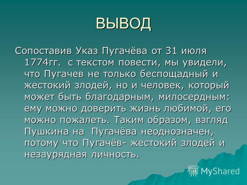 ВЫВОД Сопоставив Указ Пугачёва от 31 июля 1774 гг. с текстом повести, мы увидели, что Пугачев не только беспощадный и жестокий злодей, но и человек, который может быть благодарным, милосердным: ему можно доверить жизнь любимой, его можно пожалеть. Та