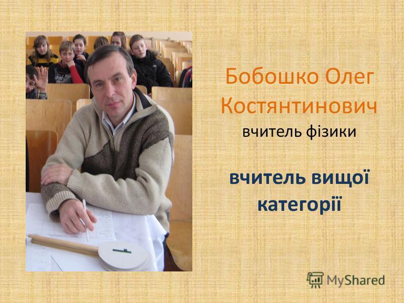Бобошко Олег Костянтинович вчитель фізики вчитель вищої категорії