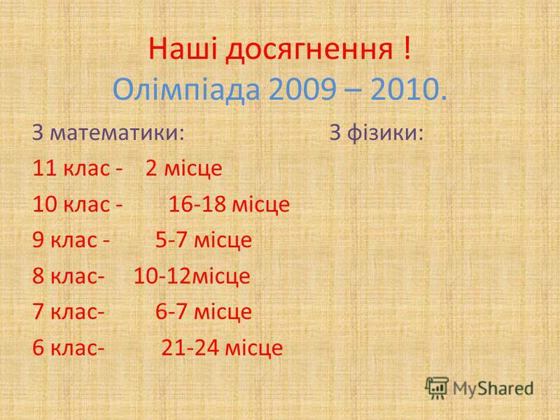 Наші досягнення ! Олімпіада 2009 – 2010. З математики: З фізики: 11 клас - 2 місце 10 клас - 16-18 місце 9 клас - 5-7 місце 8 клас- 10-12місце 7 клас- 6-7 місце 6 клас- 21-24 місце