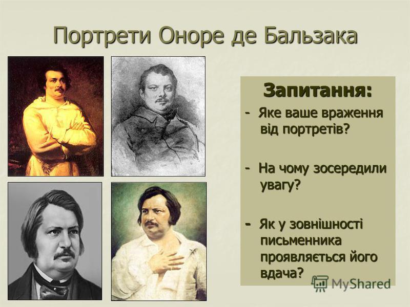 Портрети Оноре де Бальзака Запитання: - Яке ваше враження від портретів? - На чому зосередили увагу? - Як у зовнішності письменника проявляється його вдача?