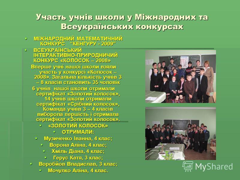 Участь учнів школи у Міжнародних та Всеукраїнських конкурсах МІЖНАРОДНИЙ МАТЕМАТИЧНИЙ КОНКУРС КЕНГУРУ - 2009 МІЖНАРОДНИЙ МАТЕМАТИЧНИЙ КОНКУРС КЕНГУРУ - 2009 ВСЕУКРАЇНСЬКИЙ ІНТЕРАКТИВНО-ПРИРОДНИЧИЙ КОНКУРС «КОЛОСОК – 2008» ВСЕУКРАЇНСЬКИЙ ІНТЕРАКТИВНО-